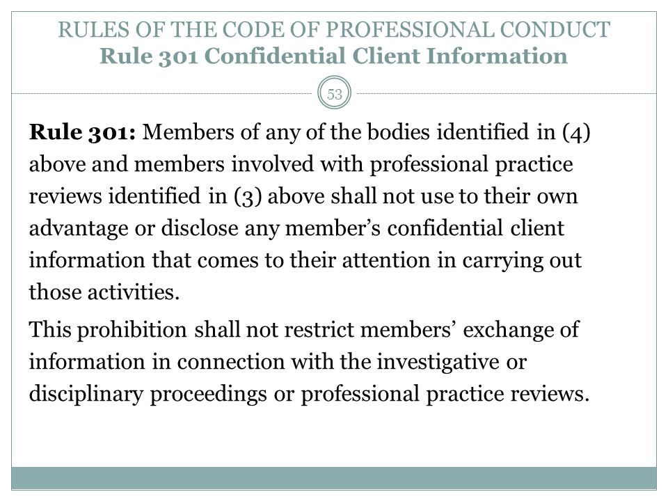 RULES OF THE CODE OF PROFESSIONAL CONDUCT Rule 301 Confidential Client Information Rule 301: Members of any of the bodies identified in (4) above and