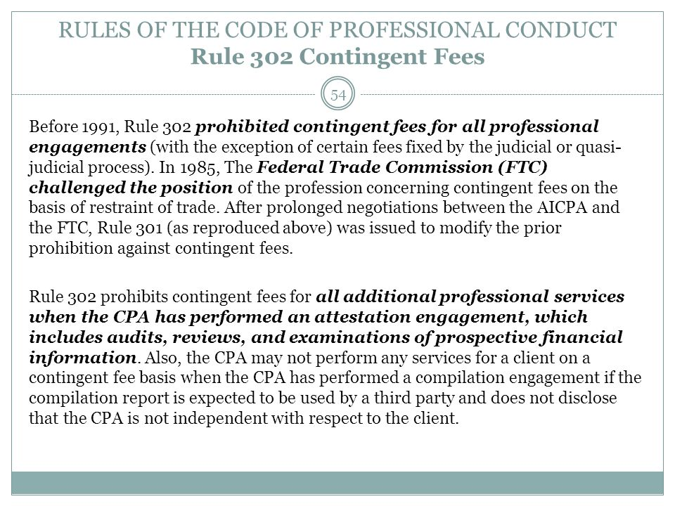 RULES OF THE CODE OF PROFESSIONAL CONDUCT Rule 302 Contingent Fees Before 1991, Rule 302 prohibited contingent fees for all professional engagements (