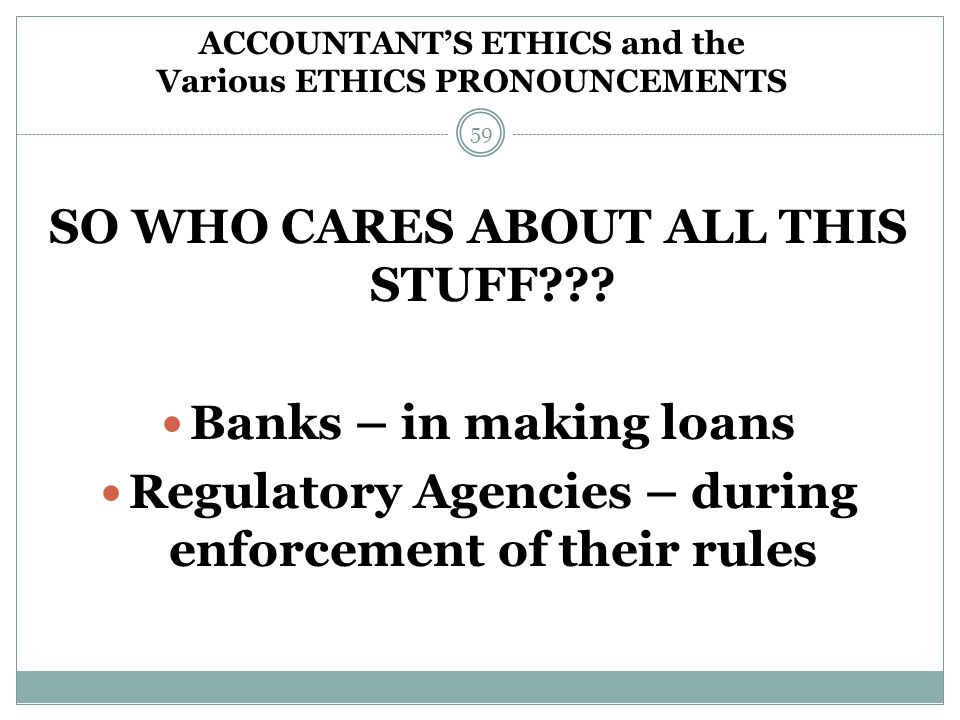 SO WHO CARES ABOUT ALL THIS STUFF??? Banks – in making loans Regulatory Agencies – during enforcement of their rules ACCOUNTANT'S ETHICS and the Vario