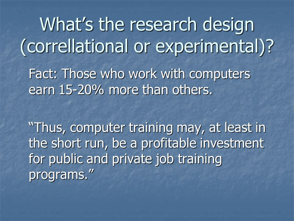 "What's the research design (correllational or experimental)? Fact: Those who work with computers earn 15-20% more than others. ""Thus, computer trainin"