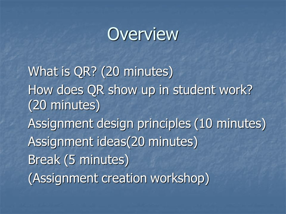 Overview What is QR? (20 minutes) How does QR show up in student work? (20 minutes) Assignment design principles (10 minutes) Assignment ideas(20 minu
