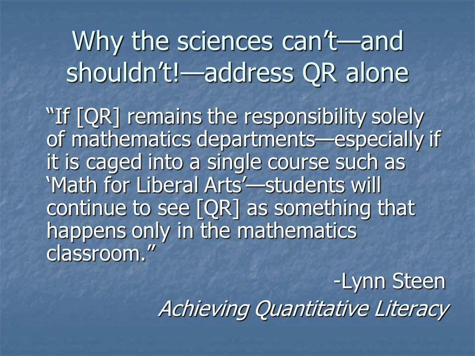 "Why the sciences can't—and shouldn't!—address QR alone ""If [QR] remains the responsibility solely of mathematics departments—especially if it is caged"