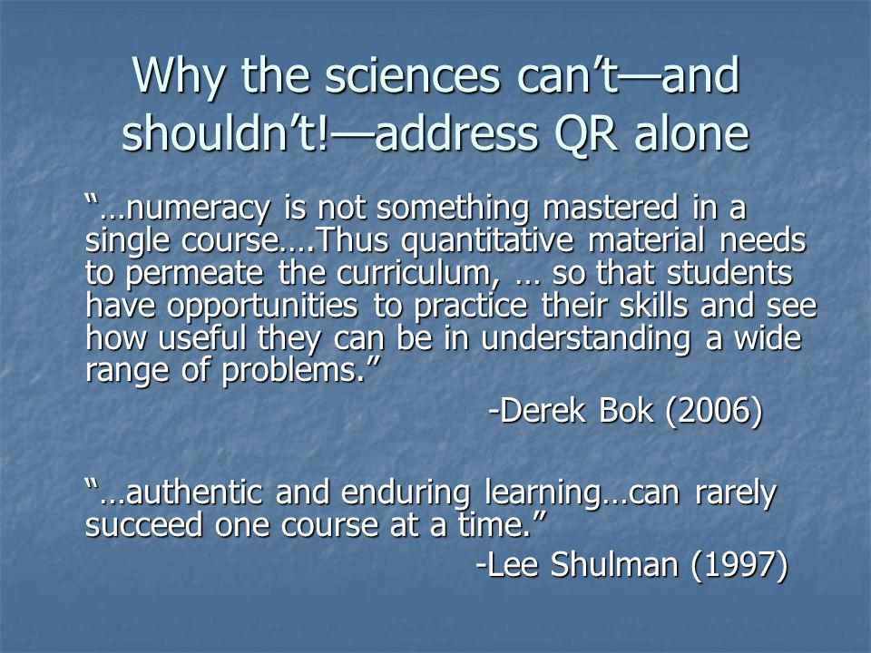"Why the sciences can't—and shouldn't!—address QR alone ""…numeracy is not something mastered in a single course….Thus quantitative material needs to pe"