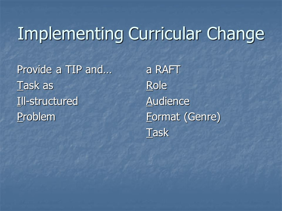 Implementing Curricular Change Provide a TIP and… Task as Ill-structured Problem a RAFT Role Audience Format (Genre) Task