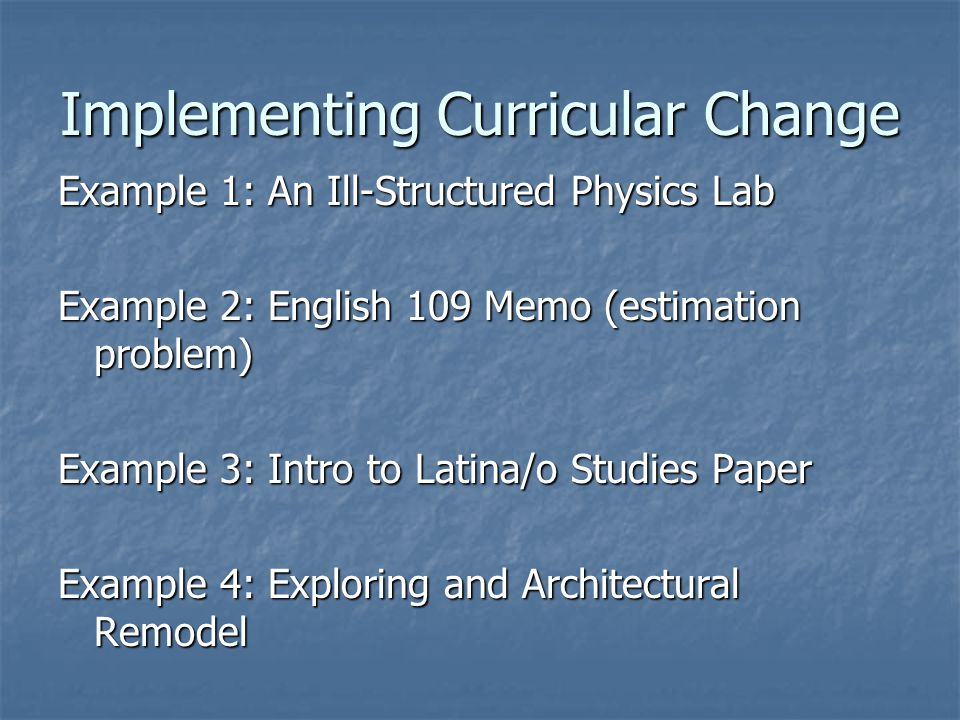Implementing Curricular Change Example 1: An Ill-Structured Physics Lab Example 2: English 109 Memo (estimation problem) Example 3: Intro to Latina/o