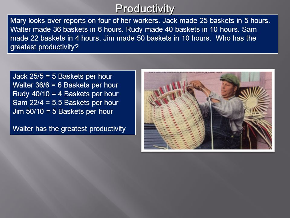 Productivity – average amount of output (good or service) per unit of input (labor, machine, etc.) Productivity – average amount of output (good or service) per unit of input (labor, machine, etc.) Increased productivity means to do more with less Increased productivity means to do more with less Capital investments allow increased efficiency Capital investments allow increased efficiency Specialization and Efficiency