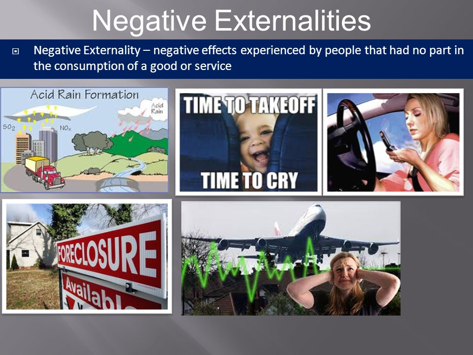  Negative Externality – negative effects experienced by people that had no part in the consumption of a good or service  Cigarette smoker, chemical waste dumping, foreclosures and property values, etc.