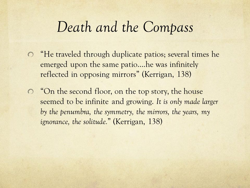 Death and the Compass He traveled through duplicate patios; several times he emerged upon the same patio….he was infinitely reflected in opposing mirrors (Kerrigan, 138) On the second floor, on the top story, the house seemed to be infinite and growing.