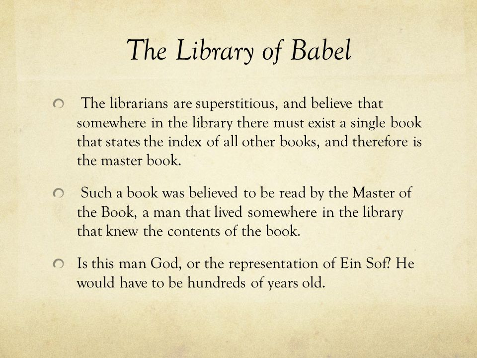 The Library of Babel The librarians are superstitious, and believe that somewhere in the library there must exist a single book that states the index of all other books, and therefore is the master book.