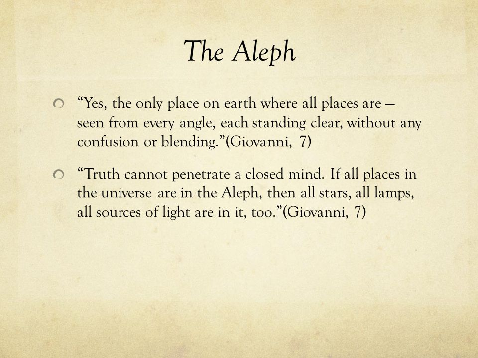 The Aleph Yes, the only place on earth where all places are — seen from every angle, each standing clear, without any confusion or blending. (Giovanni, 7) Truth cannot penetrate a closed mind.