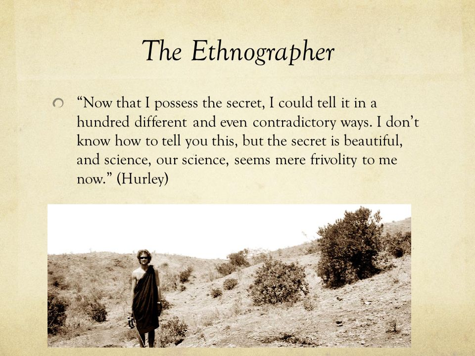 The Ethnographer Now that I possess the secret, I could tell it in a hundred different and even contradictory ways.