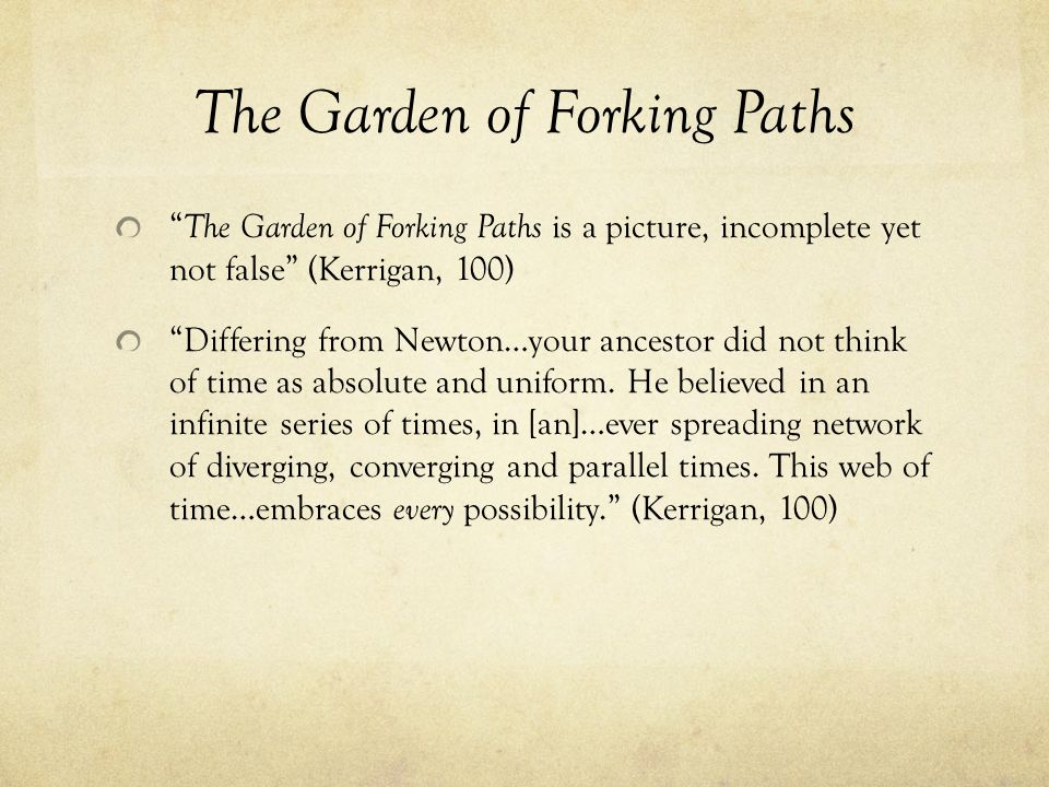 The Garden of Forking Paths The Garden of Forking Paths is a picture, incomplete yet not false (Kerrigan, 100) Differing from Newton…your ancestor did not think of time as absolute and uniform.