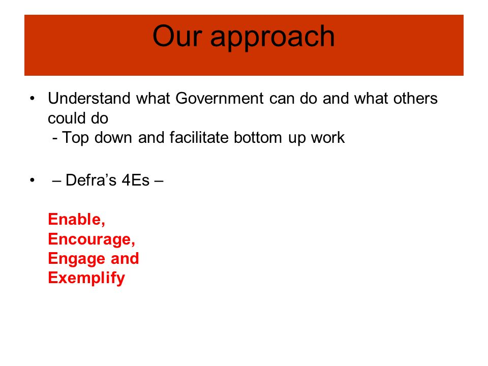 Our approach Understand what Government can do and what others could do - Top down and facilitate bottom up work – Defra's 4Es – Enable, Encourage, En