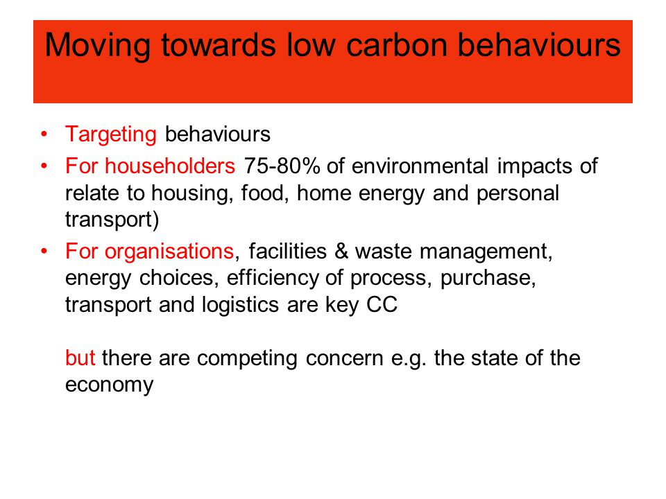 Moving towards low carbon behaviours Targeting behaviours For householders 75-80% of environmental impacts of relate to housing, food, home energy and personal transport) For organisations, facilities & waste management, energy choices, efficiency of process, purchase, transport and logistics are key CC but there are competing concern e.g.