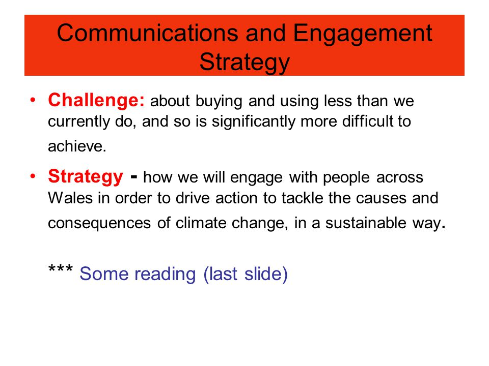 Communications and Engagement Strategy Challenge: about buying and using less than we currently do, and so is significantly more difficult to achieve.