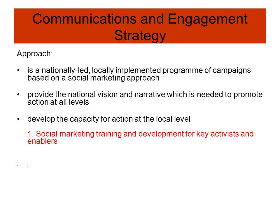 Communications and Engagement Strategy Approach: is a nationally-led, locally implemented programme of campaigns based on a social marketing approach provide the national vision and narrative which is needed to promote action at all levels develop the capacity for action at the local level 1.