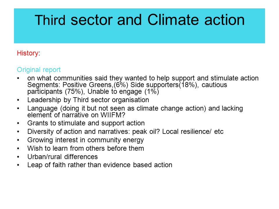 Third sector and Climate action History: Original report on what communities said they wanted to help support and stimulate action Segments: Positive Greens,(6%) Side supporters(18%), cautious participants (75%), Unable to engage (1%) Leadership by Third sector organisation Language (doing it but not seen as climate change action) and lacking element of narrative on WIIFM.