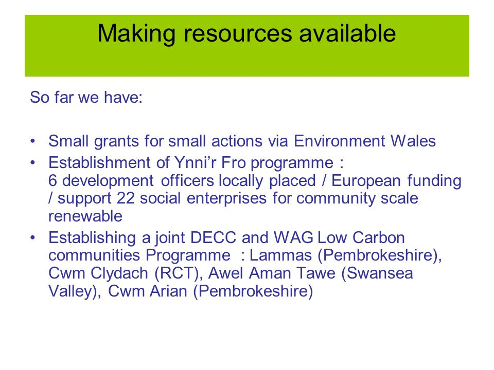 Making resources available So far we have: Small grants for small actions via Environment Wales Establishment of Ynni'r Fro programme : 6 development officers locally placed / European funding / support 22 social enterprises for community scale renewable Establishing a joint DECC and WAG Low Carbon communities Programme : Lammas (Pembrokeshire), Cwm Clydach (RCT), Awel Aman Tawe (Swansea Valley), Cwm Arian (Pembrokeshire)