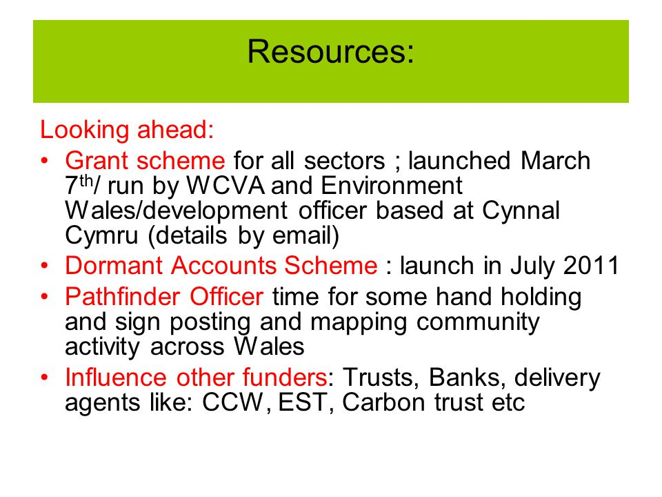 Resources: Looking ahead: Grant scheme for all sectors ; launched March 7 th / run by WCVA and Environment Wales/development officer based at Cynnal Cymru (details by email) Dormant Accounts Scheme : launch in July 2011 Pathfinder Officer time for some hand holding and sign posting and mapping community activity across Wales Influence other funders: Trusts, Banks, delivery agents like: CCW, EST, Carbon trust etc