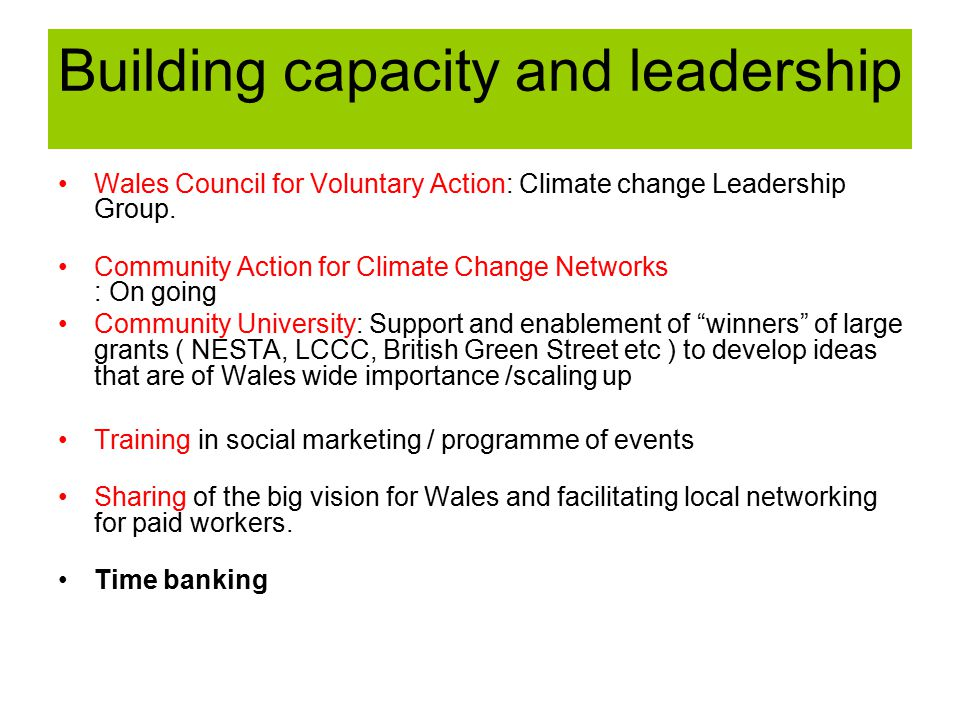 Building capacity and leadership Wales Council for Voluntary Action: Climate change Leadership Group. Community Action for Climate Change Networks : O
