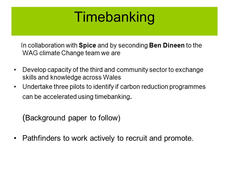 In collaboration with Spice and by seconding Ben Dineen to the WAG climate Change team we are Develop capacity of the third and community sector to exchange skills and knowledge across Wales Undertake three pilots to identify if carbon reduction programmes can be accelerated using timebanking.