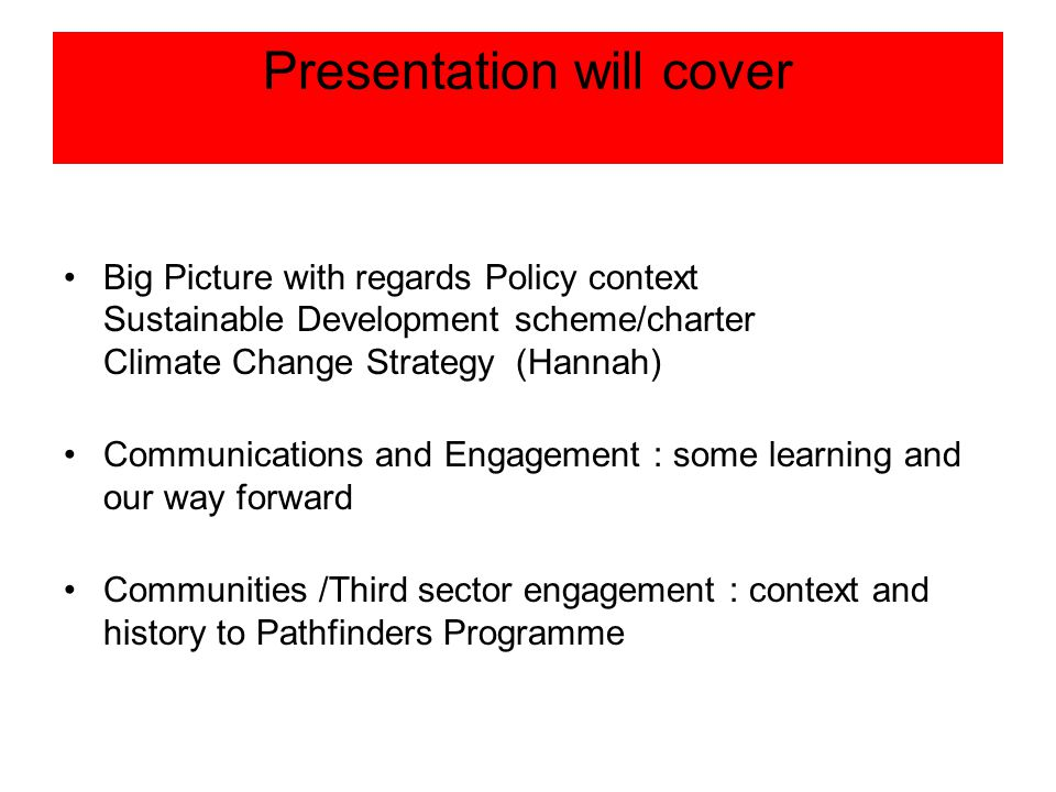 Presentation will cover Big Picture with regards Policy context Sustainable Development scheme/charter Climate Change Strategy (Hannah) Communications and Engagement : some learning and our way forward Communities /Third sector engagement : context and history to Pathfinders Programme