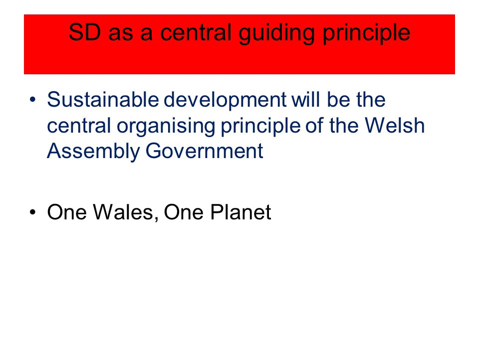 SD as a central guiding principle Sustainable development will be the central organising principle of the Welsh Assembly Government One Wales, One Pla