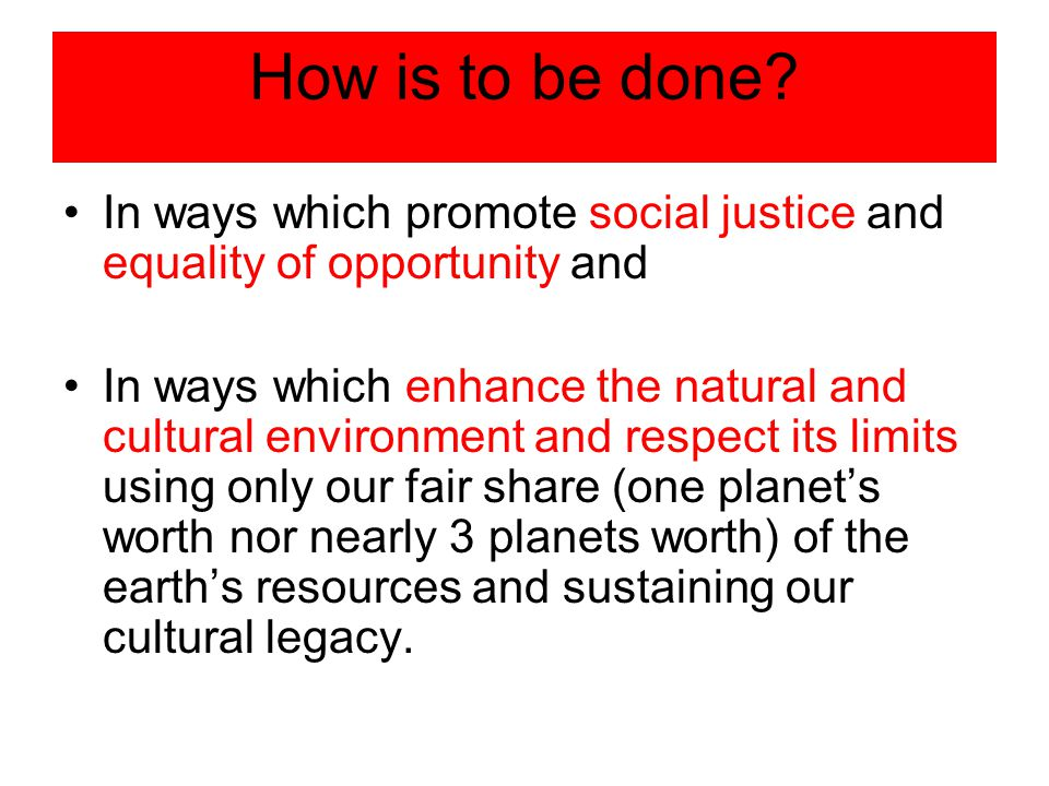 How is to be done? In ways which promote social justice and equality of opportunity and In ways which enhance the natural and cultural environment and