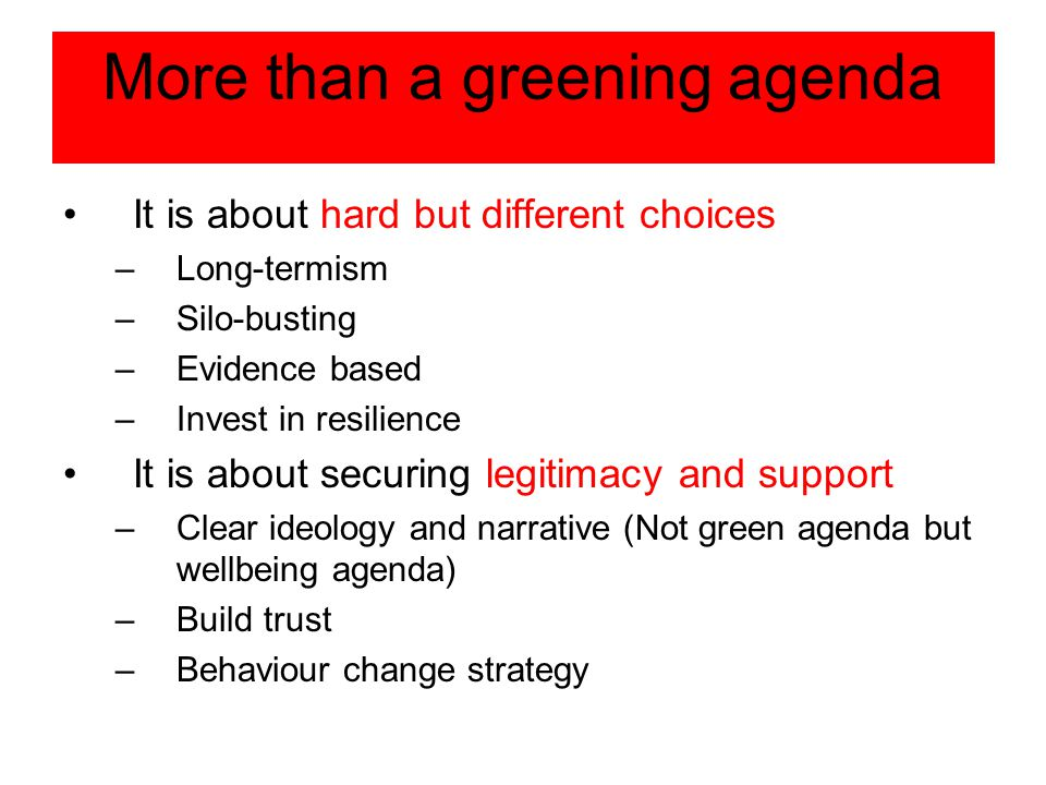 More than a greening agenda It is about hard but different choices –Long-termism –Silo-busting –Evidence based –Invest in resilience It is about securing legitimacy and support –Clear ideology and narrative (Not green agenda but wellbeing agenda) –Build trust –Behaviour change strategy