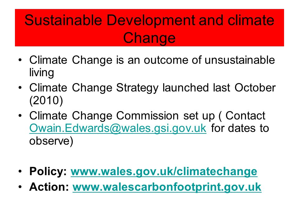 Sustainable Development and climate Change Climate Change is an outcome of unsustainable living Climate Change Strategy launched last October (2010) Climate Change Commission set up ( Contact Owain.Edwards@wales.gsi.gov.uk for dates to observe) Owain.Edwards@wales.gsi.gov.uk Policy: www.wales.gov.uk/climatechangewww.wales.gov.uk/climatechange Action: www.walescarbonfootprint.gov.ukwww.walescarbonfootprint.gov.uk