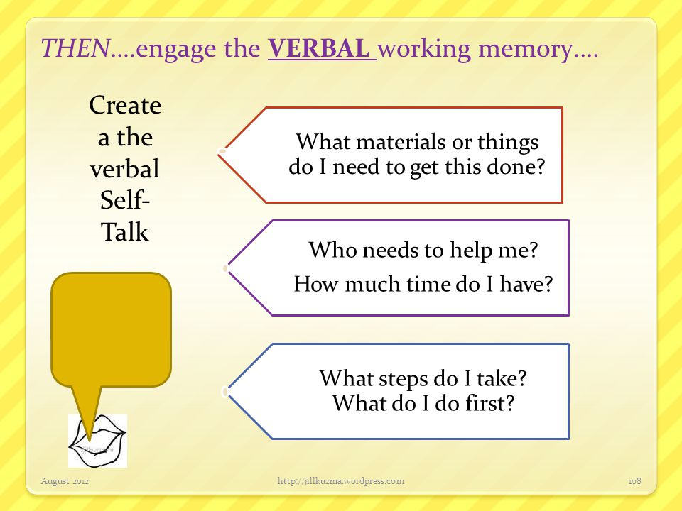 THEN….engage the VERBAL working memory.... August 2012http://jillkuzma.wordpress.com108 What materials or things do I need to get this done? Who needs