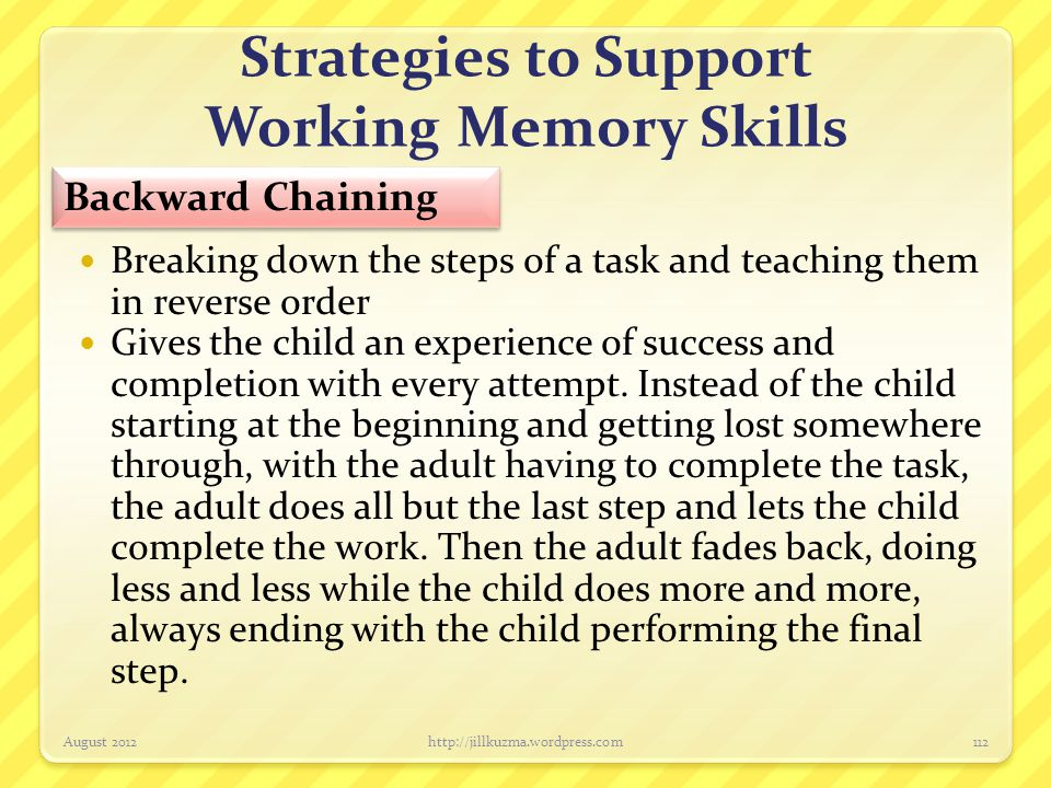 Strategies to Support Working Memory Skills Breaking down the steps of a task and teaching them in reverse order Gives the child an experience of succ