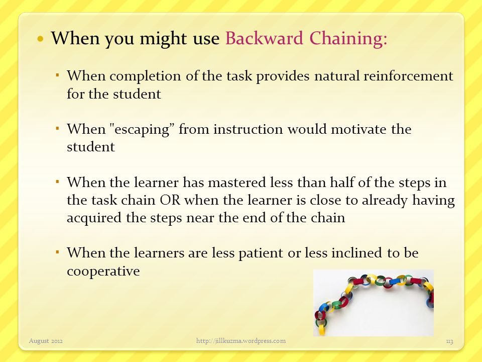 When you might use Backward Chaining:  When completion of the task provides natural reinforcement for the student  When