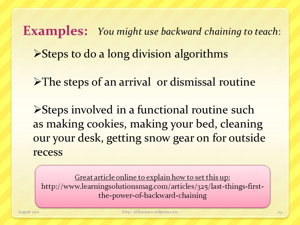 Examples: You might use backward chaining to teach: August 2012http://jillkuzma.wordpress.com114  Steps to do a long division algorithms  The steps