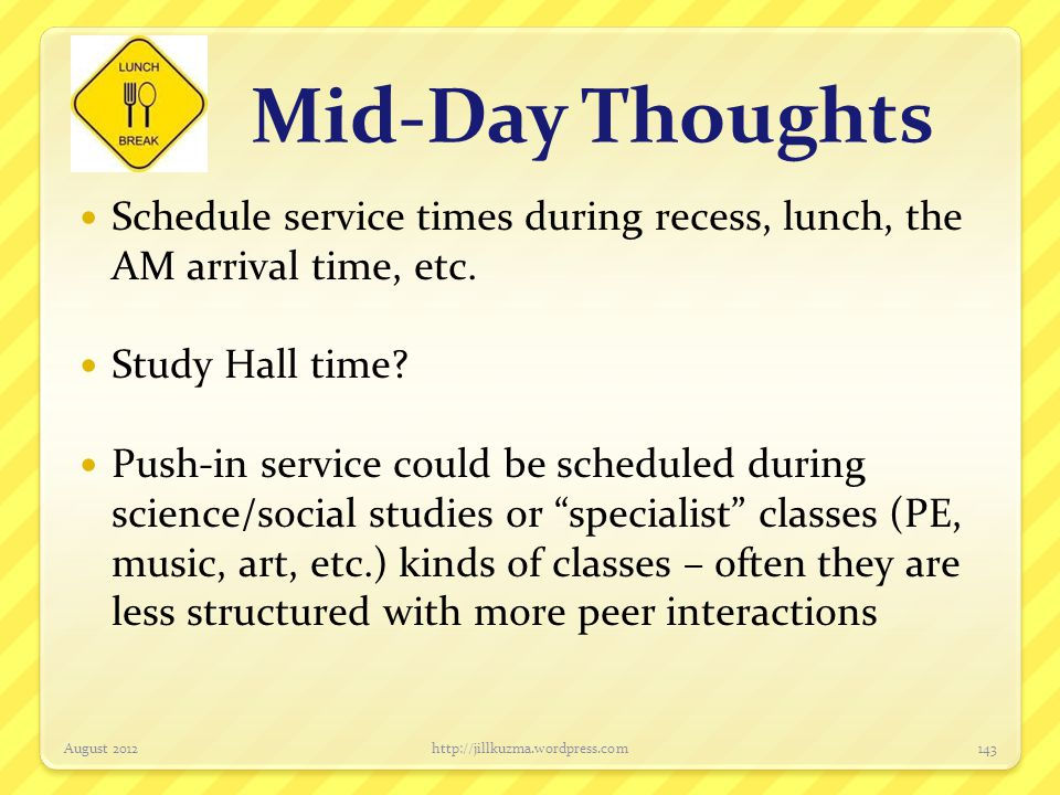 Mid-Day Thoughts Schedule service times during recess, lunch, the AM arrival time, etc. Study Hall time? Push-in service could be scheduled during sci