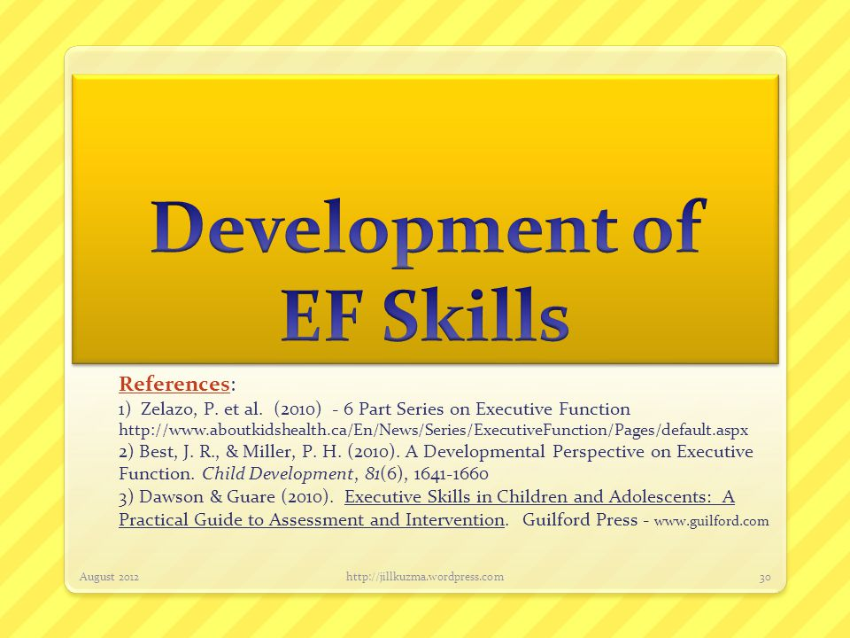 References: 1) Zelazo, P. et al. (2010) - 6 Part Series on Executive Function http://www.aboutkidshealth.ca/En/News/Series/ExecutiveFunction/Pages/def