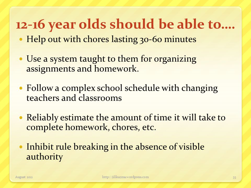 12-16 year olds should be able to…. Help out with chores lasting 30-60 minutes Use a system taught to them for organizing assignments and homework. Fo