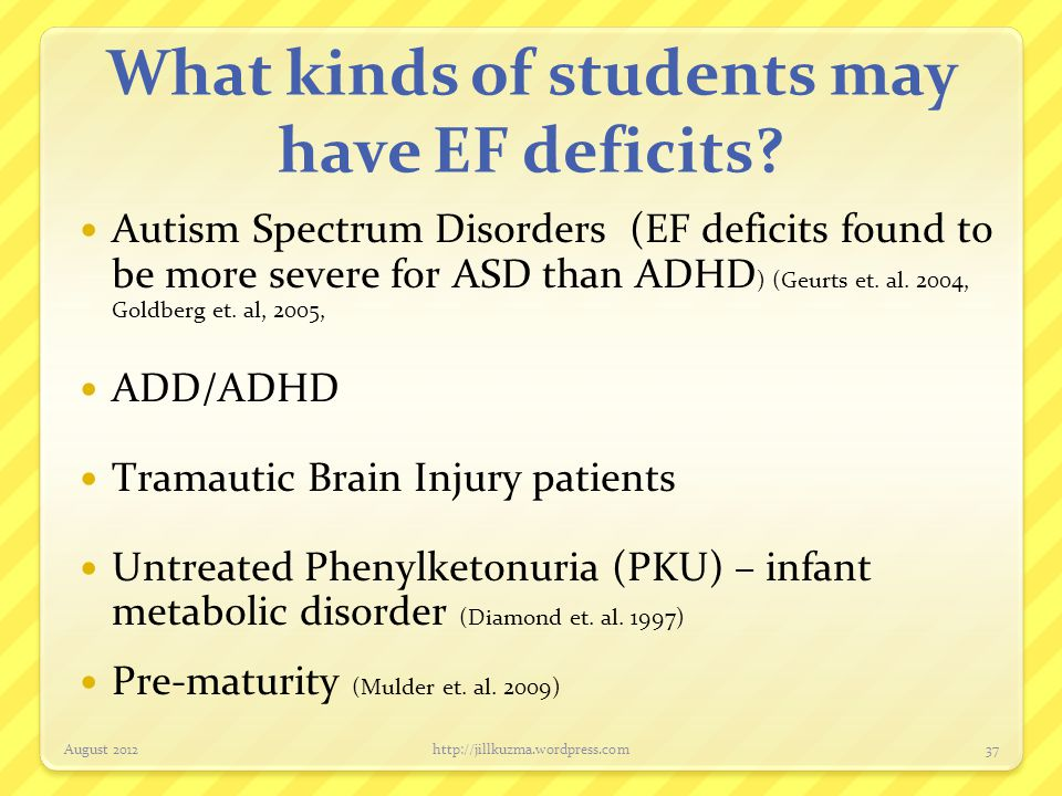 What kinds of students may have EF deficits? Autism Spectrum Disorders (EF deficits found to be more severe for ASD than ADHD ) (Geurts et. al. 2004,