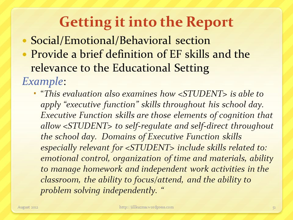 Getting it into the Report Social/Emotional/Behavioral section Provide a brief definition of EF skills and the relevance to the Educational Setting Ex