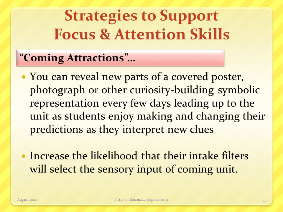 Strategies to Support Focus & Attention Skills You can reveal new parts of a covered poster, photograph or other curiosity-building symbolic represent