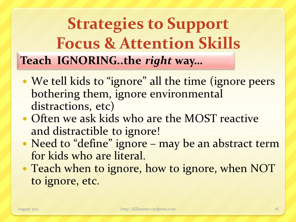 "Strategies to Support Focus & Attention Skills August 2012http://jillkuzma.wordpress.com78 Teach IGNORING..the right way… We tell kids to ""ignore"" all"