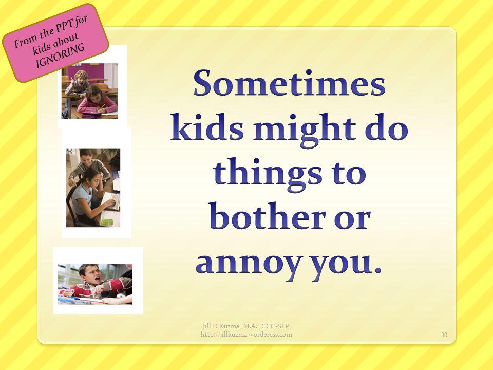 Jill D Kuzma, M.A., CCC-SLP, http://jillkuzma.wordpress.com 81 From the PPT for kids about IGNORING