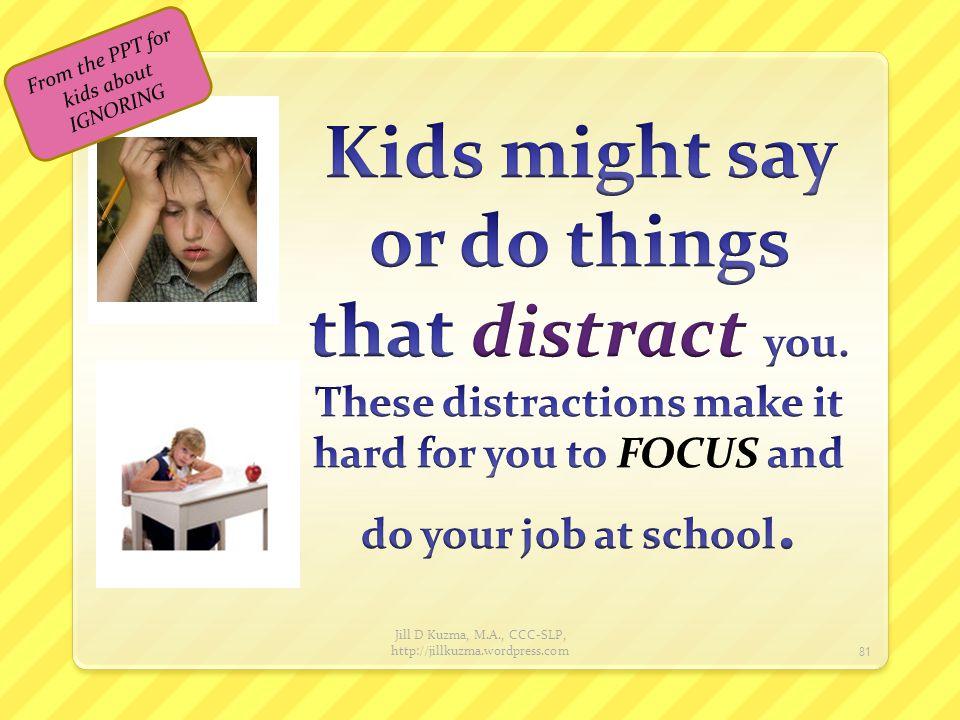 Jill D Kuzma, M.A., CCC-SLP, http://jillkuzma.wordpress.com 82 From the PPT for kids about IGNORING