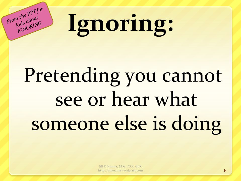 Ignoring: Pretending you cannot see or hear what someone else is doing Jill D Kuzma, M.A., CCC-SLP, http://jillkuzma.wordpress.com 84 From the PPT for