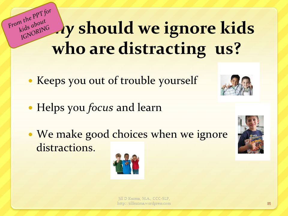 Why should we ignore kids who are distracting us? Keeps you out of trouble yourself Helps you focus and learn We make good choices when we ignore dist