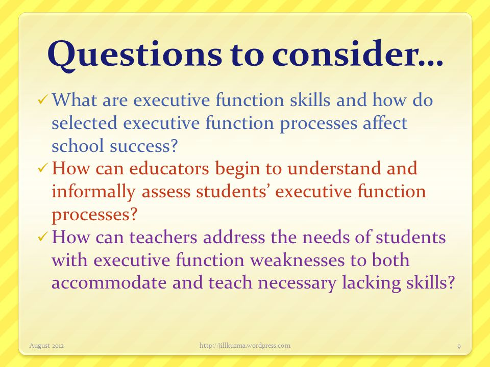 Questions to consider… What are executive function skills and how do selected executive function processes affect school success? How can educators be