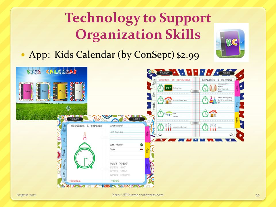 Technology to Support Organization Skills App: 4KidCal (by 4KidCal LLC) $1.99 August 2012http://jillkuzma.wordpress.com100 Can view as a month or day – allows for audio recording reminders!