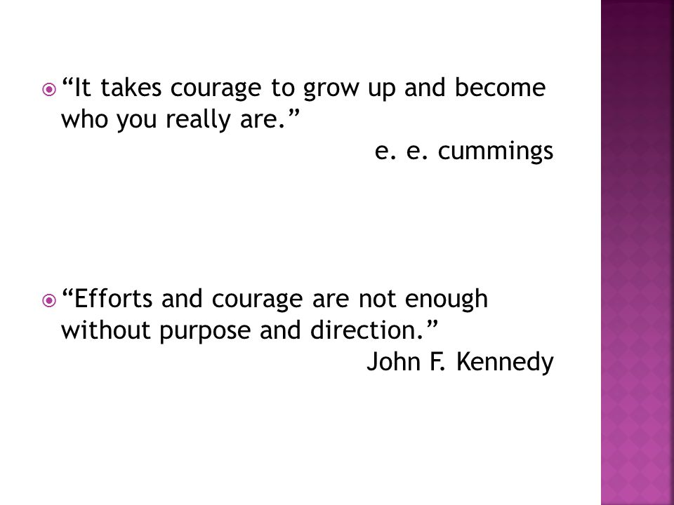  It takes courage to grow up and become who you really are. e.