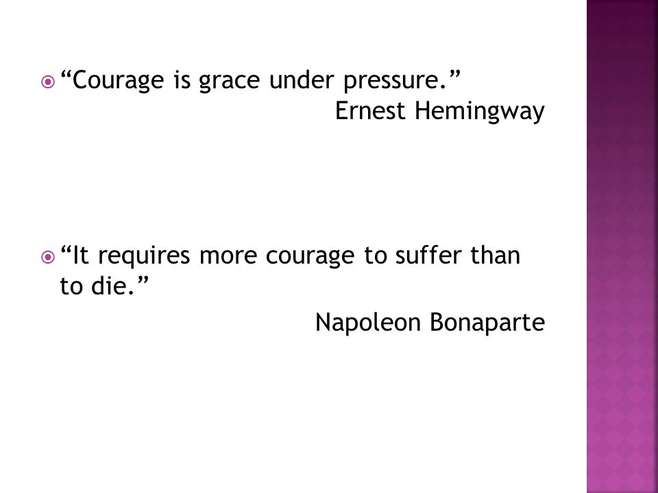  Courage is grace under pressure. Ernest Hemingway  It requires more courage to suffer than to die. Napoleon Bonaparte