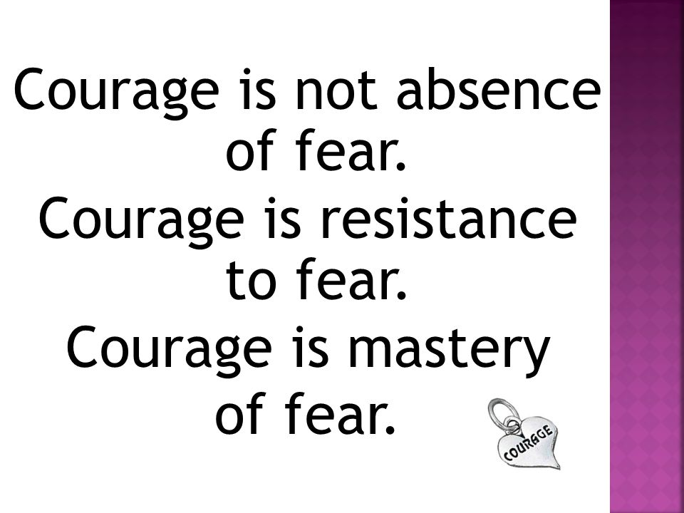 Courage is not absence of fear. Courage is resistance to fear. Courage is mastery of fear.